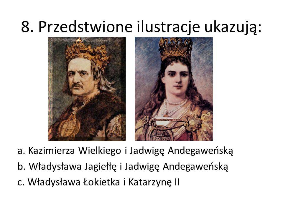 8. Przedstwione ilustracje ukazują: a. Kazimierza Wielkiego i Jadwigę Andegaweńską b. Władysława Jagiełłę i Jadwigę Andegaweńską c. Władysława Łokietk
