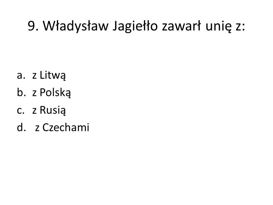 9. Władysław Jagiełło zawarł unię z: a.z Litwą b.z Polską c.z Rusią d. z Czechami