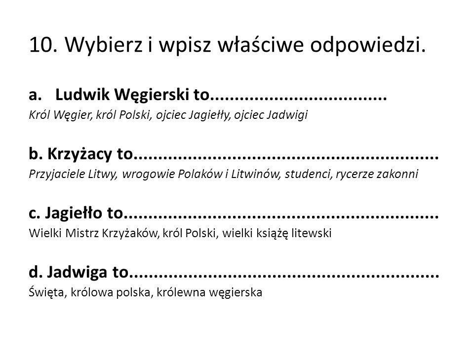 10. Wybierz i wpisz właściwe odpowiedzi. a.Ludwik Węgierski to....................................