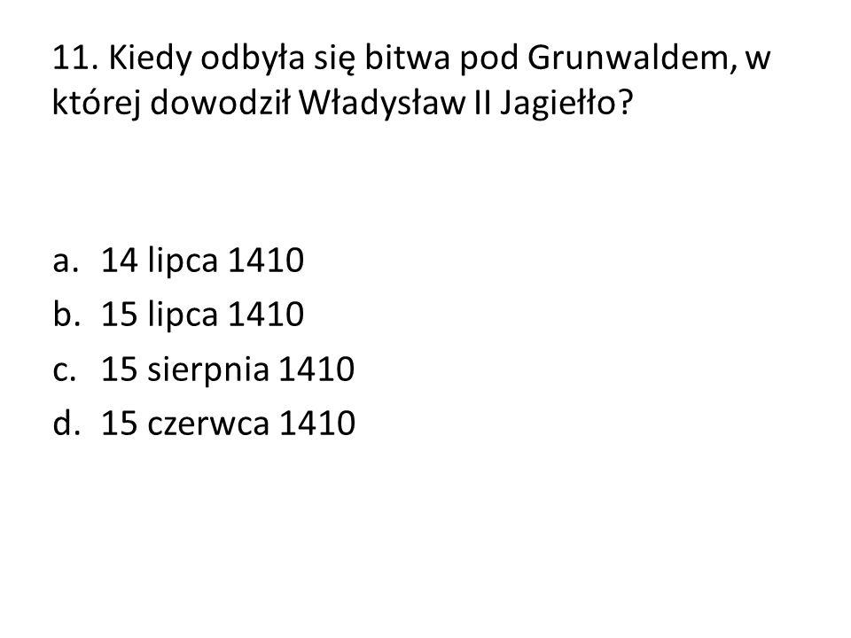 11. Kiedy odbyła się bitwa pod Grunwaldem, w której dowodził Władysław II Jagiełło? a.14 lipca 1410 b.15 lipca 1410 c.15 sierpnia 1410 d.15 czerwca 14