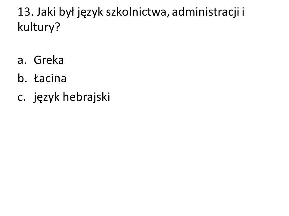 13. Jaki był język szkolnictwa, administracji i kultury? a.Greka b.Łacina c.język hebrajski