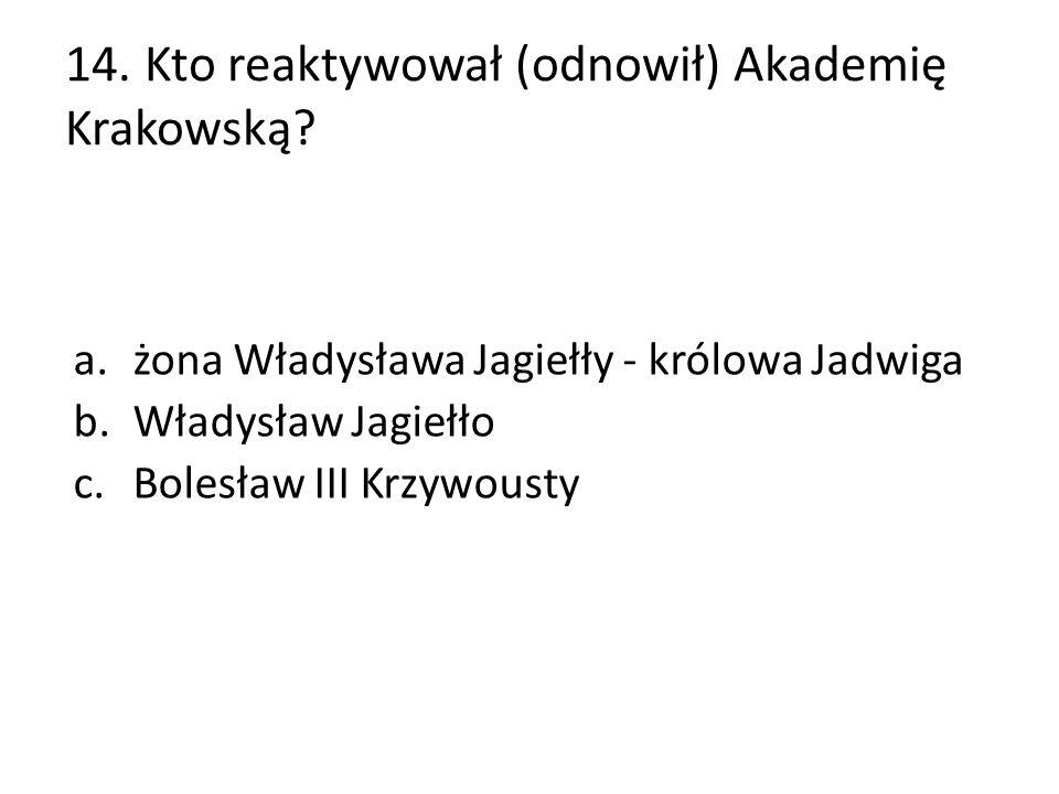 14. Kto reaktywował (odnowił) Akademię Krakowską? a.żona Władysława Jagiełły - królowa Jadwiga b.Władysław Jagiełło c.Bolesław III Krzywousty