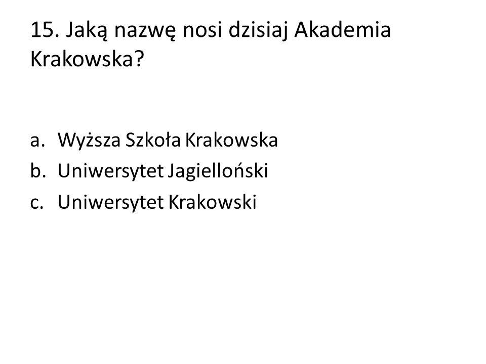 15. Jaką nazwę nosi dzisiaj Akademia Krakowska? a.Wyższa Szkoła Krakowska b.Uniwersytet Jagielloński c.Uniwersytet Krakowski