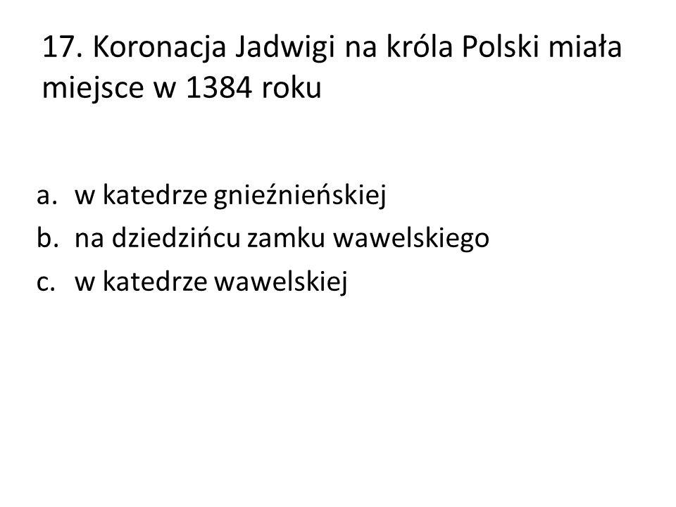 17. Koronacja Jadwigi na króla Polski miała miejsce w 1384 roku a.w katedrze gnieźnieńskiej b.na dziedzińcu zamku wawelskiego c.w katedrze wawelskiej