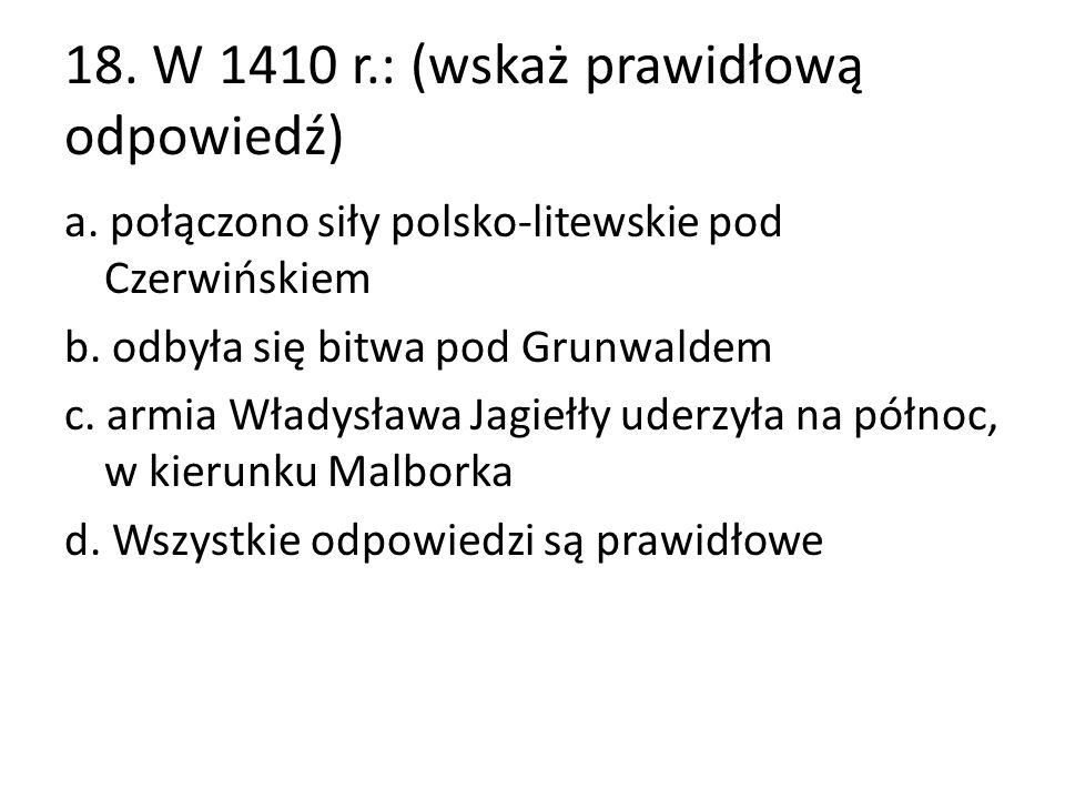 18. W 1410 r.: (wskaż prawidłową odpowiedź) a. połączono siły polsko-litewskie pod Czerwińskiem b. odbyła się bitwa pod Grunwaldem c. armia Władysława