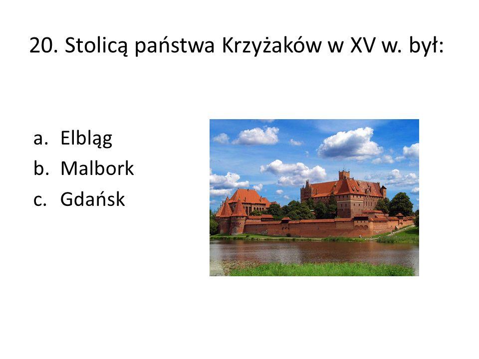 20. Stolicą państwa Krzyżaków w XV w. był: a.Elbląg b.Malbork c.Gdańsk
