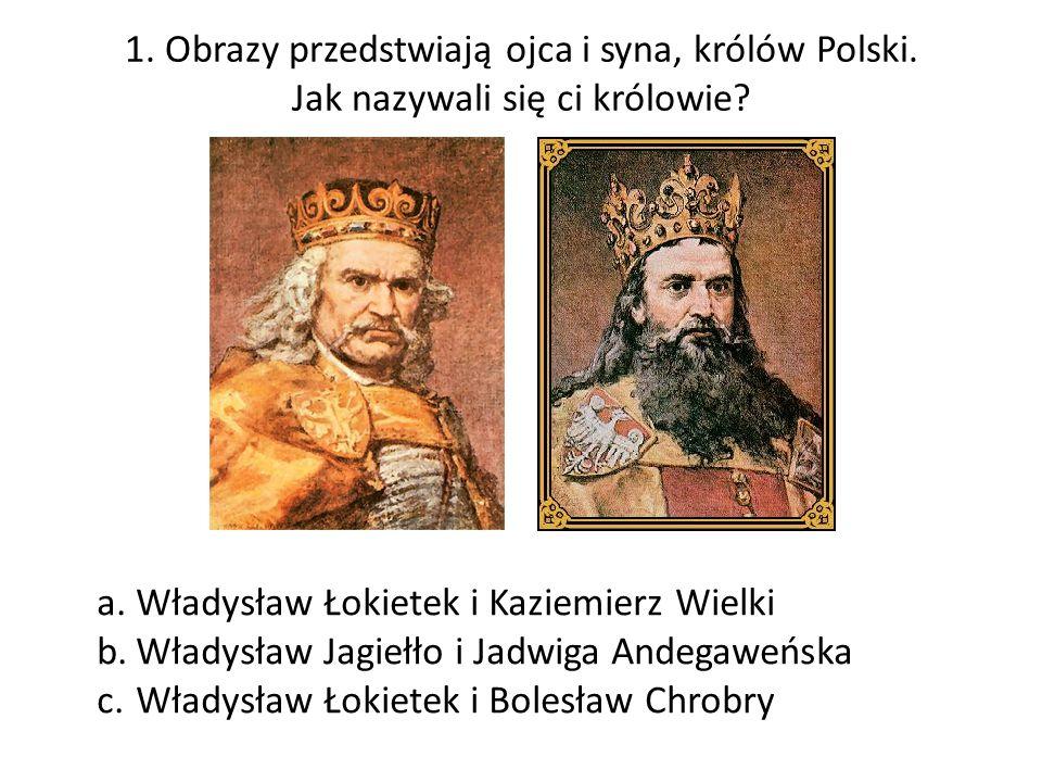 1. Obrazy przedstwiają ojca i syna, królów Polski. Jak nazywali się ci królowie? a.Władysław Łokietek i Kaziemierz Wielki b.Władysław Jagiełło i Jadwi