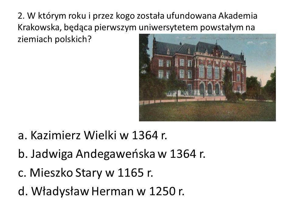 2. W którym roku i przez kogo została ufundowana Akademia Krakowska, będąca pierwszym uniwersytetem powstałym na ziemiach polskich? a. Kazimierz Wielk