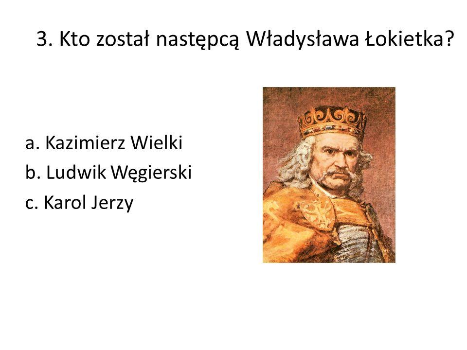 3. Kto został następcą Władysława Łokietka a. Kazimierz Wielki b. Ludwik Węgierski c. Karol Jerzy