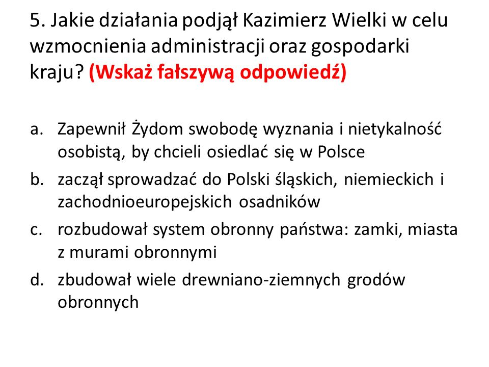 5. Jakie działania podjął Kazimierz Wielki w celu wzmocnienia administracji oraz gospodarki kraju? (Wskaż fałszywą odpowiedź) a.Zapewnił Żydom swobodę