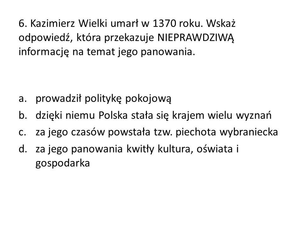 6. Kazimierz Wielki umarł w 1370 roku. Wskaż odpowiedź, która przekazuje NIEPRAWDZIWĄ informację na temat jego panowania. a.prowadził politykę pokojow