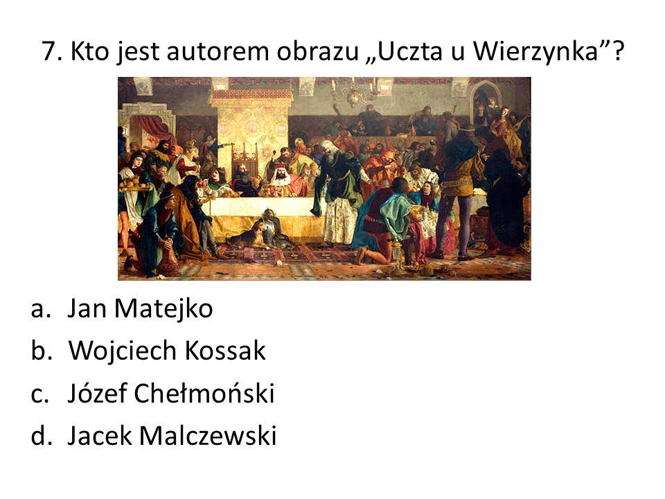 """7. Kto jest autorem obrazu """"Uczta u Wierzynka""""? a.Jan Matejko b.Wojciech Kossak c.Józef Chełmoński d.Jacek Malczewski"""
