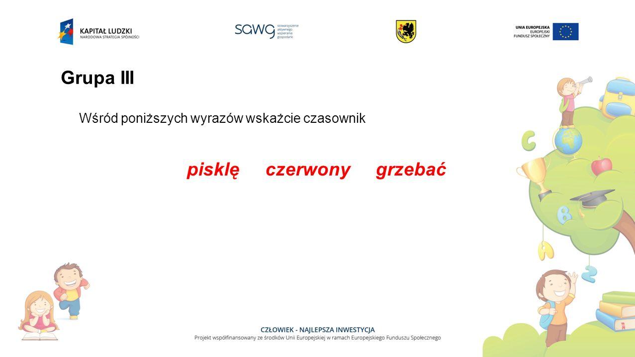 Grupa III Wśród poniższych wyrazów wskażcie czasownik pisklę czerwony grzebać