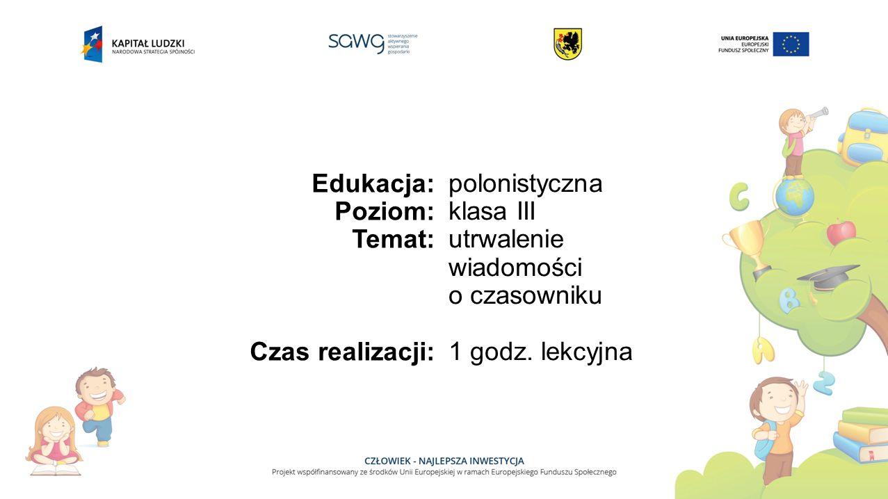 Edukacja: Poziom: Temat: Czas realizacji: polonistyczna klasa III utrwalenie wiadomości o czasowniku 1 godz. lekcyjna
