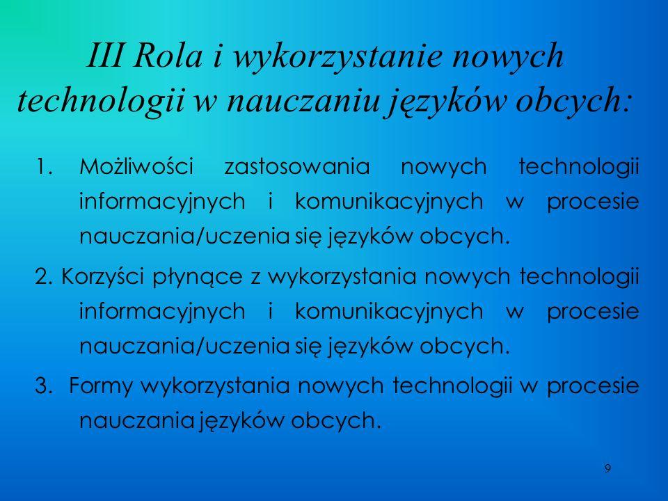 9 III Rola i wykorzystanie nowych technologii w nauczaniu języków obcych: 1.Możliwości zastosowania nowych technologii informacyjnych i komunikacyjnych w procesie nauczania/uczenia się języków obcych.