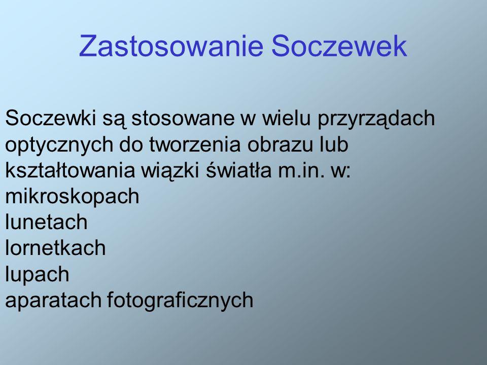 Zastosowanie Soczewek Soczewki są stosowane w wielu przyrządach optycznych do tworzenia obrazu lub kształtowania wiązki światła m.in.