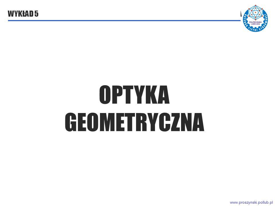 www.proszynski.pollub.pl WYKŁAD 5 OPTYKA GEOMETRYCZNA OPTYKA GEOMETRYCZNA