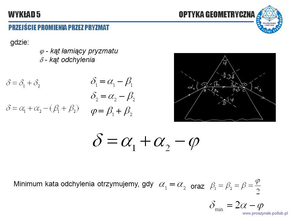 www.proszynski.pollub.pl WYKŁAD 5 OPTYKA GEOMETRYCZNA gdzie:  - kąt łamiący pryzmatu  - kąt odchylenia Minimum kata odchylenia otrzymujemy, gdy oraz