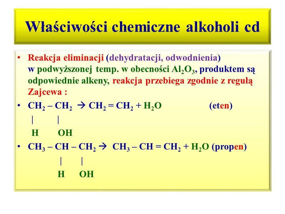 Właściwości chemiczne alkoholi cd Reakcja eliminacji (dehydratacji, odwodnienia) w podwyższonej temp. w obecności Al 2 O 3, produktem są odpowiednie a