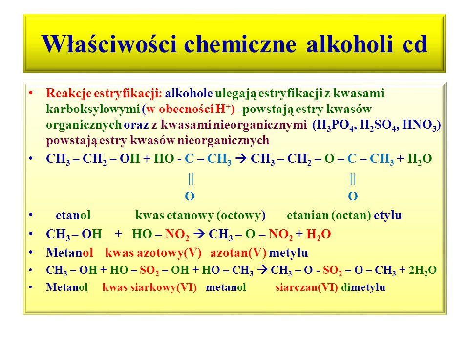 Właściwości chemiczne alkoholi cd Reakcje estryfikacji: alkohole ulegają estryfikacji z kwasami karboksylowymi (w obecności H + ) -powstają estry kwas