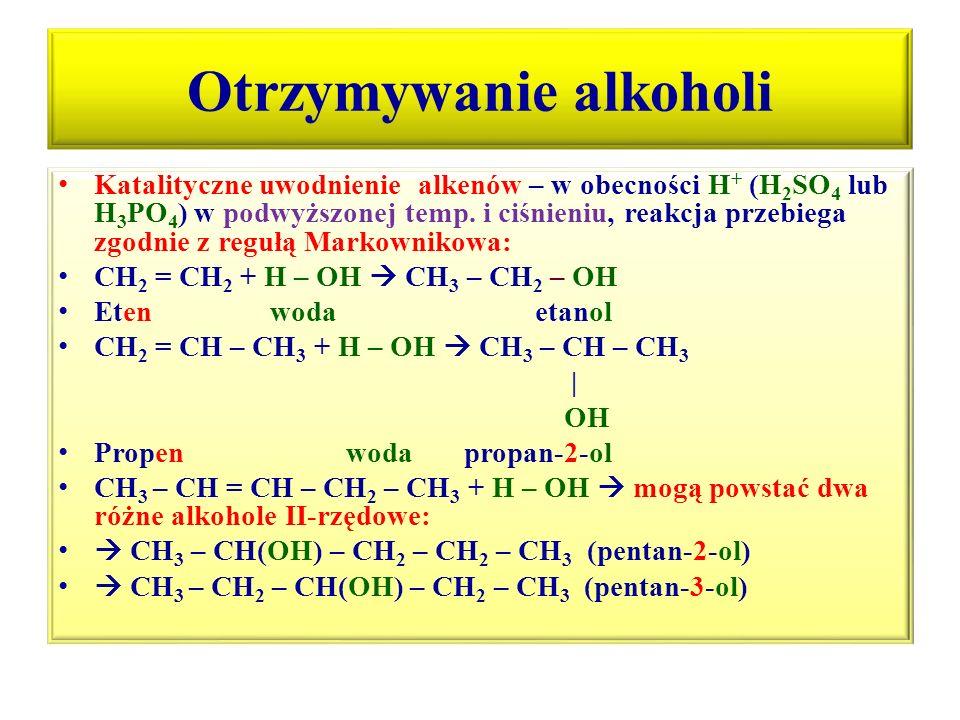Otrzymywanie alkoholi cd Hydroliza monohalogenoalkanów C n H 2n+1 - X (halodgenków alkili) – reakcja halogenoalkanów z mocnymi zasadami w środowisku wodnym: CH 3 – CH 2 – Cl + Na – OH  NaCl + CH 3 – CH 2 - OH Chloroetan etanol CH 3 – CH– CH 3 + K – OH  KCl + CH 3 – CH – CH 3 | | Cl OH 2-chloroprapan propan-2-ol