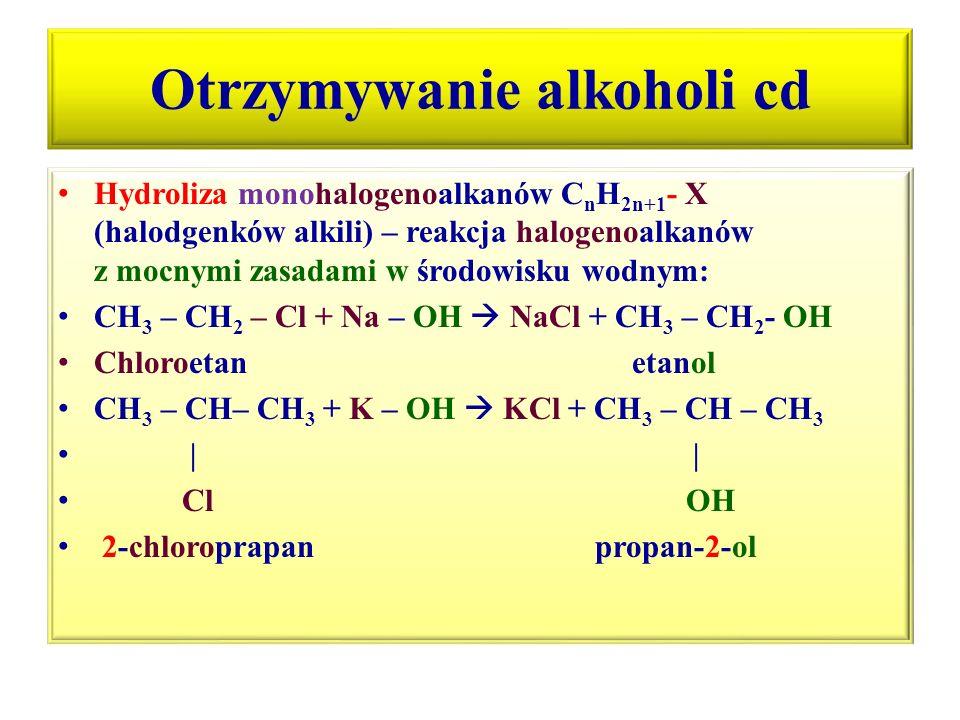 Otrzymywanie alkoholi cd Hydroliza monohalogenoalkanów C n H 2n+1 - X (halodgenków alkili) – reakcja halogenoalkanów z mocnymi zasadami w środowisku w