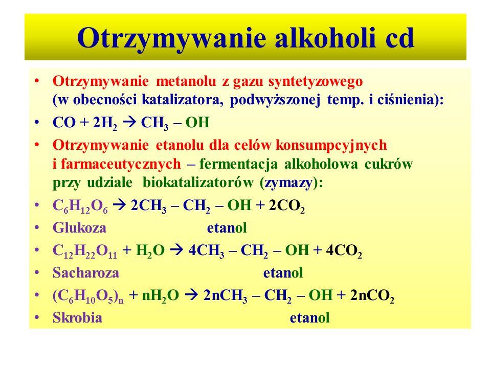 Otrzymywanie alkoholi cd Otrzymywanie metanolu z gazu syntetyzowego (w obecności katalizatora, podwyższonej temp. i ciśnienia): CO + 2H 2  CH 3 – OH