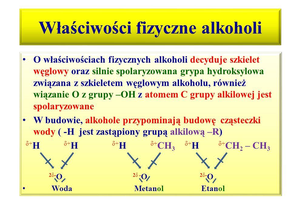 Właściwości fizyczne alkoholi cd Dipolowa (polarna) budowa wody i niższych alkoholi powodują, że wykazuje pewne właściwości są bardzo podobne: - ulegają asocjacji w wyniku powstawania wiązań wodorowych między cząsteczkami –powstają aglomeraty o dużej masie cząsteczkowej, mają wysokie temp.