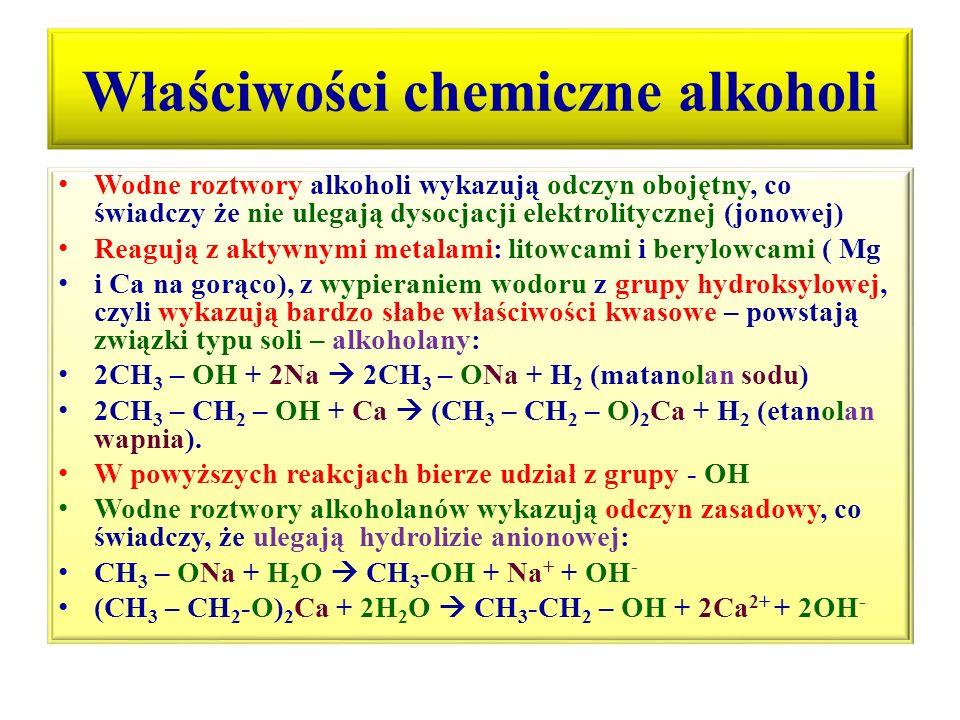 Właściwości chemiczne alkoholi cd Reakcje alkoholi z udziałem całej grupy –OH z gazowymi halogenowodorami: HCl (g), HBr (g), HI (g) : CH 3 – CH 2 – OH + H-Cl (g)  CH 3 – CH 2 – Cl + H 2 O (chloroetan, gaz pali się zielonym płomieniem) CH 3 – CH(OH) – CH 3 + H-I (g)  CH 3 – CHI – CH 3 + H 2 O (2-jodopropan) Reakcje spalania: alkohole są związkami palnymi, opary alkoholi niższych z powietrzem tworzą mieszaninę wybuchową, etanol w powietrzu atmosferycznym pali się bladoniebieskim płomieniem, w zależności od dostępu tlenu spalenie może być: całkowite, półspalanie, niecałkowite.