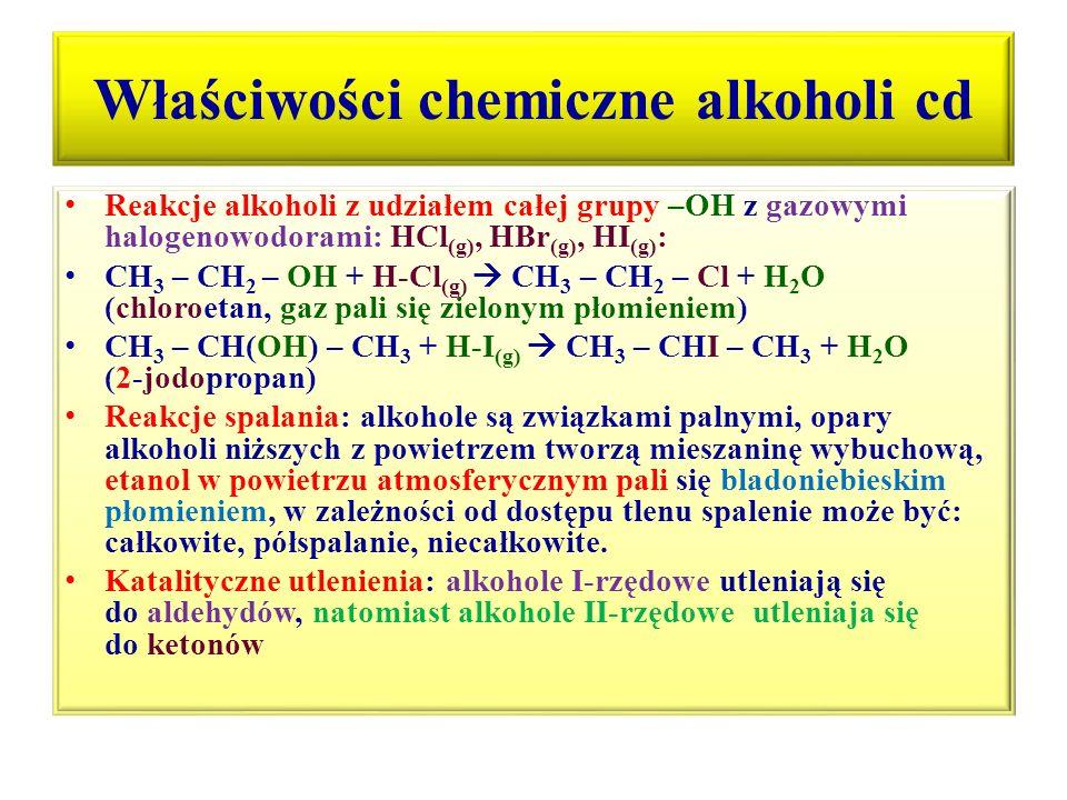 Właściwości chemiczne alkoholi cd Reakcje alkoholi z udziałem całej grupy –OH z gazowymi halogenowodorami: HCl (g), HBr (g), HI (g) : CH 3 – CH 2 – OH