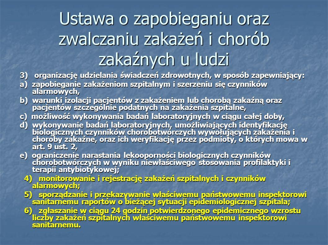 Ustawa o zapobieganiu oraz zwalczaniu zakażeń i chorób zakaźnych u ludzi 3) organizację udzielania świadczeń zdrowotnych, w sposób zapewniający: a) zapobieganie zakażeniom szpitalnym i szerzeniu się czynników alarmowych, b) warunki izolacji pacjentów z zakażeniem lub chorobą zakaźną oraz pacjentów szczególnie podatnych na zakażenia szpitalne, c) możliwość wykonywania badań laboratoryjnych w ciągu całej doby, d) wykonywanie badań laboratoryjnych, umożliwiających identyfikację biologicznych czynników chorobotwórczych wywołujących zakażenia i choroby zakaźne, oraz ich weryfikację przez podmioty, o których mowa w art.