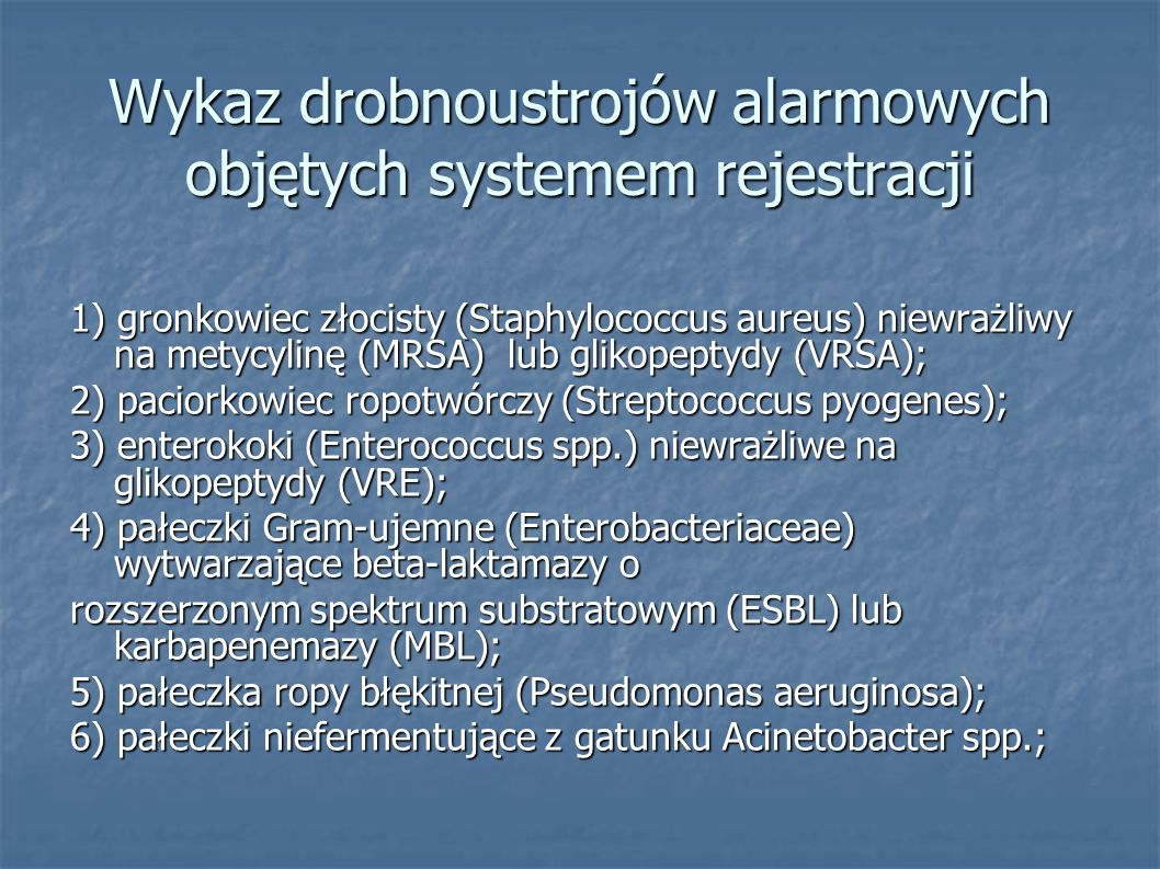Wykaz drobnoustrojów alarmowych objętych systemem rejestracji 1) gronkowiec złocisty (Staphylococcus aureus) niewrażliwy na metycylinę (MRSA) lub glikopeptydy (VRSA); 2) paciorkowiec ropotwórczy (Streptococcus pyogenes); 3) enterokoki (Enterococcus spp.) niewrażliwe na glikopeptydy (VRE); 4) pałeczki Gram-ujemne (Enterobacteriaceae) wytwarzające beta-laktamazy o rozszerzonym spektrum substratowym (ESBL) lub karbapenemazy (MBL); 5) pałeczka ropy błękitnej (Pseudomonas aeruginosa); 6) pałeczki niefermentujące z gatunku Acinetobacter spp.;