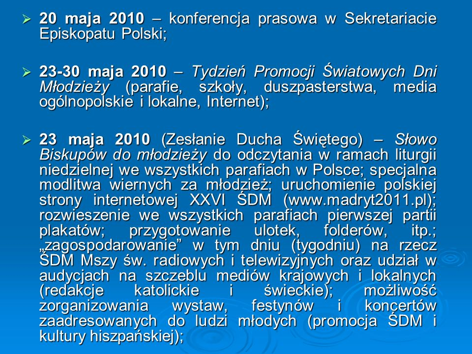  20 maja 2010 – konferencja prasowa w Sekretariacie Episkopatu Polski;  23-30 maja 2010 – Tydzień Promocji Światowych Dni Młodzieży (parafie, szkoły