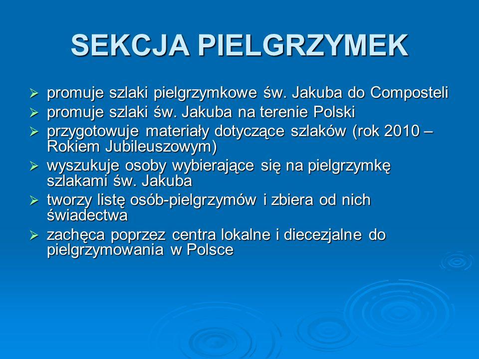 SEKCJA PIELGRZYMEK  promuje szlaki pielgrzymkowe św. Jakuba do Composteli  promuje szlaki św. Jakuba na terenie Polski  przygotowuje materiały doty