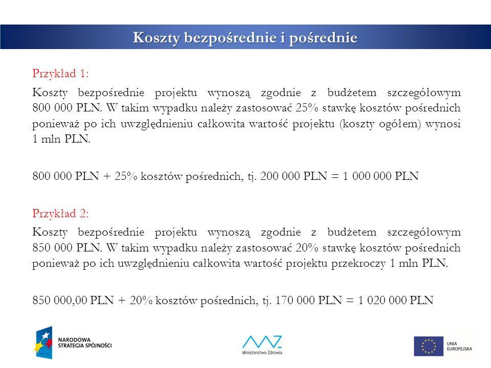 Koszty bezpośrednie i pośrednie Przykład 1: Koszty bezpośrednie projektu wynoszą zgodnie z budżetem szczegółowym 800 000 PLN. W takim wypadku należy z
