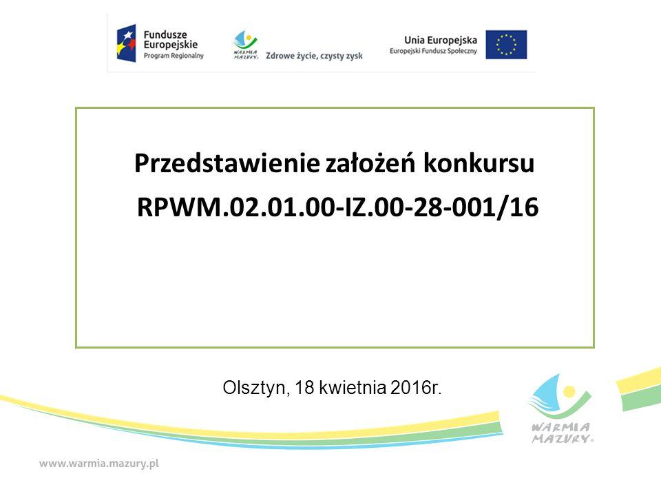 Przedstawienie założeń konkursu RPWM.02.01.00-IZ.00-28-001/16 Olsztyn, 18 kwietnia 2016r.