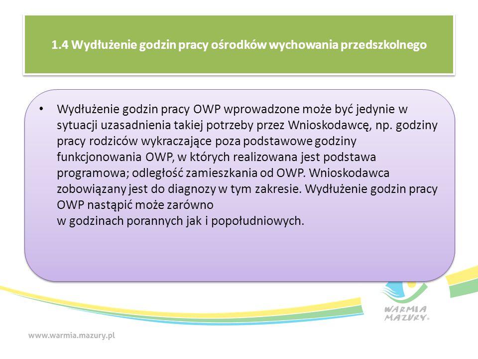 1.4 Wydłużenie godzin pracy ośrodków wychowania przedszkolnego Wydłużenie godzin pracy OWP wprowadzone może być jedynie w sytuacji uzasadnienia takiej potrzeby przez Wnioskodawcę, np.