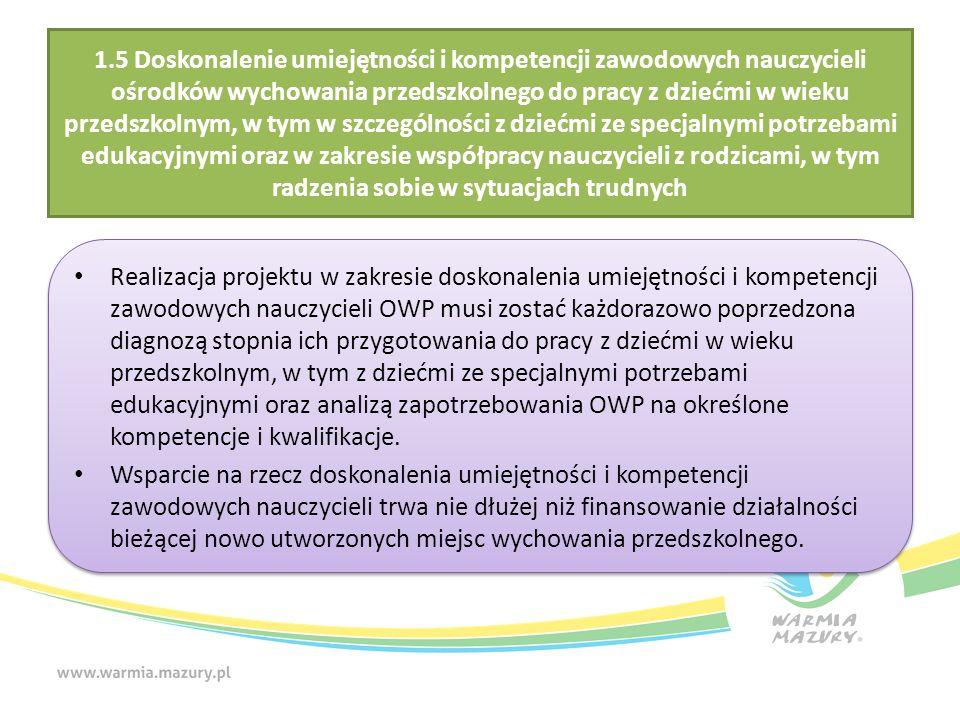 1.5 Doskonalenie umiejętności i kompetencji zawodowych nauczycieli ośrodków wychowania przedszkolnego do pracy z dziećmi w wieku przedszkolnym, w tym w szczególności z dziećmi ze specjalnymi potrzebami edukacyjnymi oraz w zakresie współpracy nauczycieli z rodzicami, w tym radzenia sobie w sytuacjach trudnych Realizacja projektu w zakresie doskonalenia umiejętności i kompetencji zawodowych nauczycieli OWP musi zostać każdorazowo poprzedzona diagnozą stopnia ich przygotowania do pracy z dziećmi w wieku przedszkolnym, w tym z dziećmi ze specjalnymi potrzebami edukacyjnymi oraz analizą zapotrzebowania OWP na określone kompetencje i kwalifikacje.