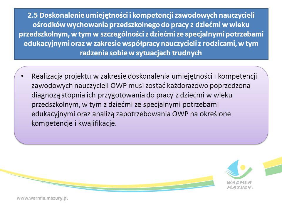 2.5 Doskonalenie umiejętności i kompetencji zawodowych nauczycieli ośrodków wychowania przedszkolnego do pracy z dziećmi w wieku przedszkolnym, w tym w szczególności z dziećmi ze specjalnymi potrzebami edukacyjnymi oraz w zakresie współpracy nauczycieli z rodzicami, w tym radzenia sobie w sytuacjach trudnych Realizacja projektu w zakresie doskonalenia umiejętności i kompetencji zawodowych nauczycieli OWP musi zostać każdorazowo poprzedzona diagnozą stopnia ich przygotowania do pracy z dziećmi w wieku przedszkolnym, w tym z dziećmi ze specjalnymi potrzebami edukacyjnymi oraz analizą zapotrzebowania OWP na określone kompetencje i kwalifikacje.