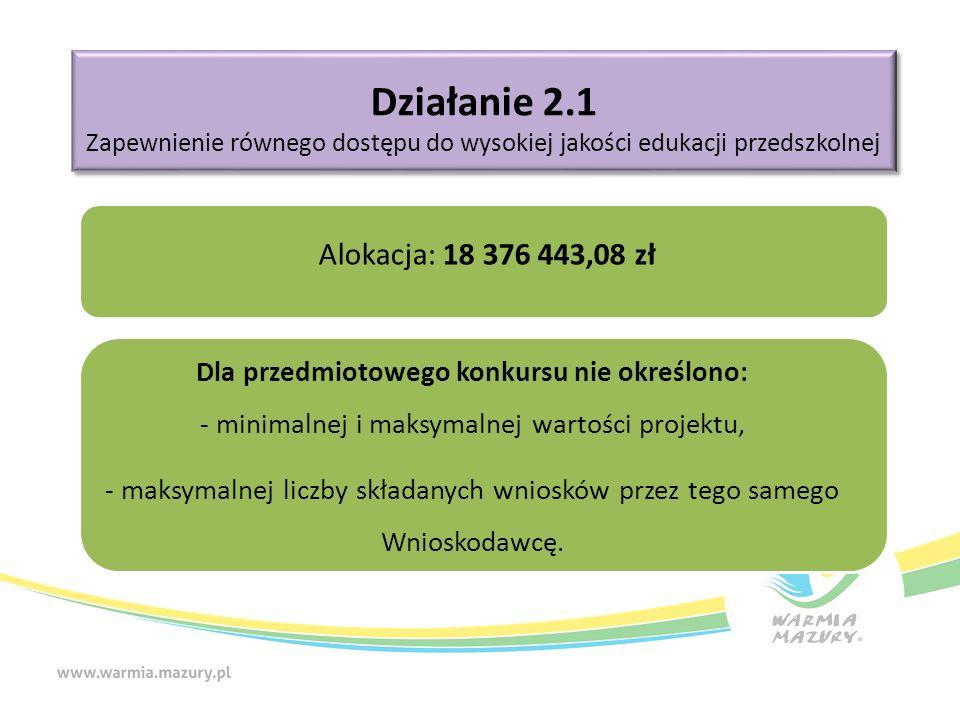 Działanie 2.1 Zapewnienie równego dostępu do wysokiej jakości edukacji przedszkolnej Działanie 2.1 Zapewnienie równego dostępu do wysokiej jakości edukacji przedszkolnej Alokacja: 18 376 443,08 zł Dla przedmiotowego konkursu nie określono: - minimalnej i maksymalnej wartości projektu, - maksymalnej liczby składanych wniosków przez tego samego Wnioskodawcę.