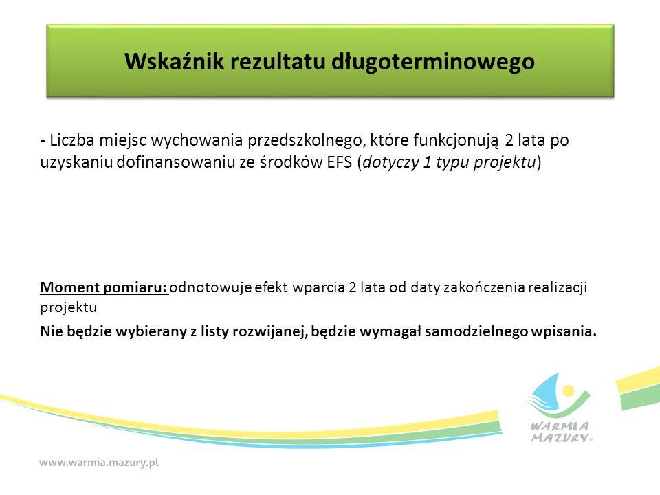 - Liczba miejsc wychowania przedszkolnego, które funkcjonują 2 lata po uzyskaniu dofinansowaniu ze środków EFS (dotyczy 1 typu projektu) Moment pomiaru: odnotowuje efekt wparcia 2 lata od daty zakończenia realizacji projektu Nie będzie wybierany z listy rozwijanej, będzie wymagał samodzielnego wpisania.