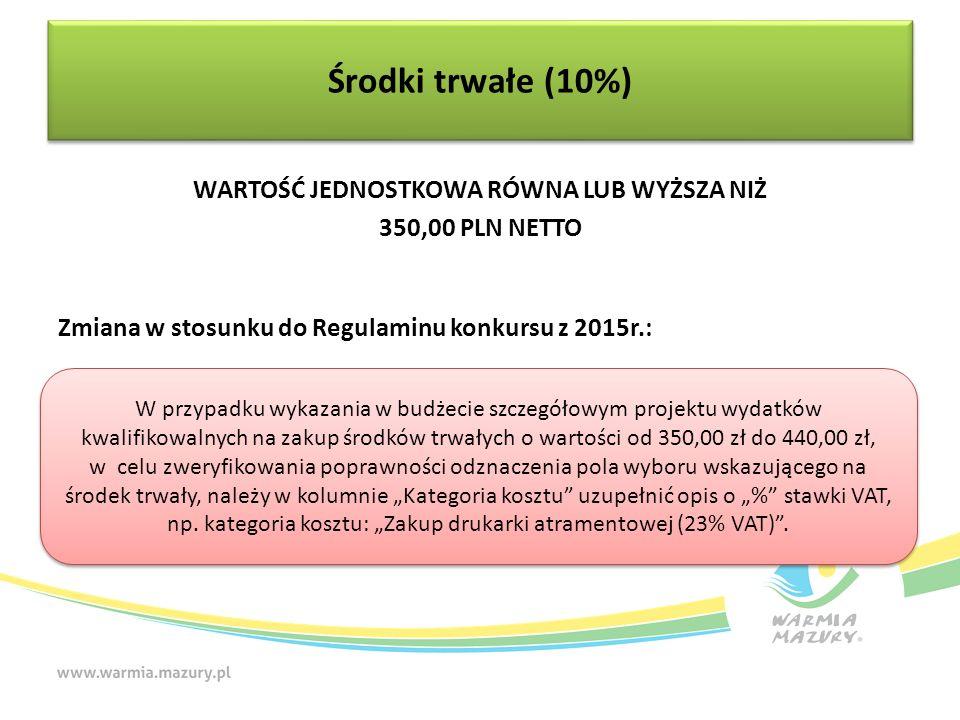 """WARTOŚĆ JEDNOSTKOWA RÓWNA LUB WYŻSZA NIŻ 350,00 PLN NETTO Zmiana w stosunku do Regulaminu konkursu z 2015r.: Środki trwałe (10%) W przypadku wykazania w budżecie szczegółowym projektu wydatków kwalifikowalnych na zakup środków trwałych o wartości od 350,00 zł do 440,00 zł, w celu zweryfikowania poprawności odznaczenia pola wyboru wskazującego na środek trwały, należy w kolumnie """"Kategoria kosztu uzupełnić opis o """"% stawki VAT, np."""