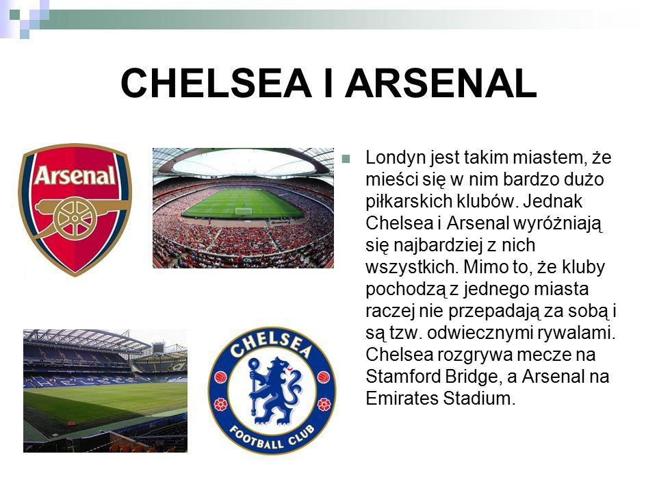 CHELSEA I ARSENAL Londyn jest takim miastem, że mieści się w nim bardzo dużo piłkarskich klubów. Jednak Chelsea i Arsenal wyróżniają się najbardziej z