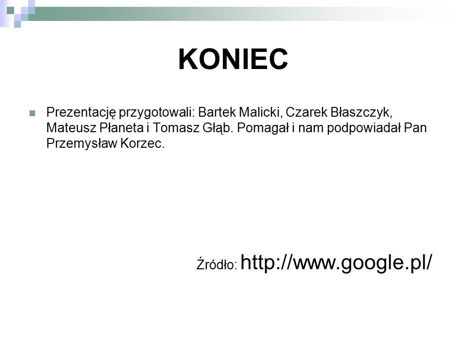 KONIEC Prezentację przygotowali: Bartek Malicki, Czarek Błaszczyk, Mateusz Płaneta i Tomasz Głąb. Pomagał i nam podpowiadał Pan Przemysław Korzec. Źró