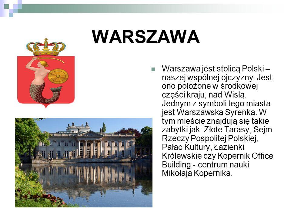 WARSZAWA Warszawa jest stolicą Polski – naszej wspólnej ojczyzny. Jest ono położone w środkowej części kraju, nad Wisłą. Jednym z symboli tego miasta