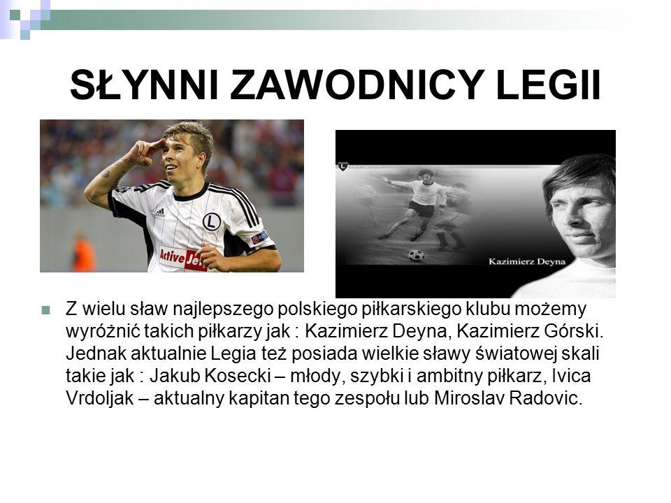 SŁYNNI ZAWODNICY LEGII Z wielu sław najlepszego polskiego piłkarskiego klubu możemy wyróżnić takich piłkarzy jak : Kazimierz Deyna, Kazimierz Górski.