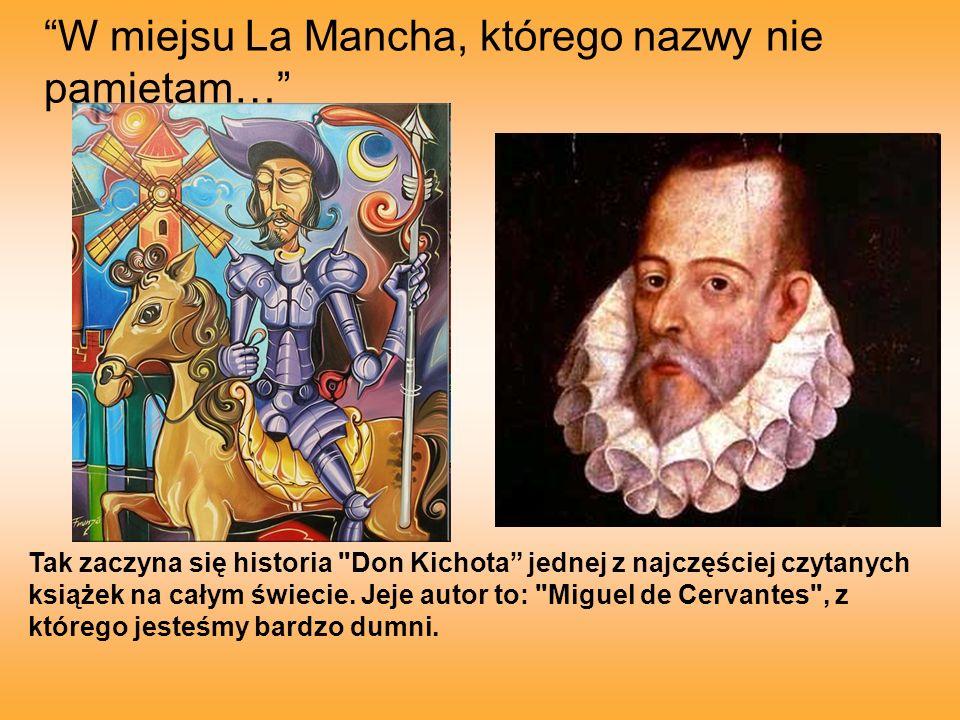 W miejsu La Mancha, którego nazwy nie pamiętam… Tak zaczyna się historia Don Kichota jednej z najczęściej czytanych książek na całym świecie.