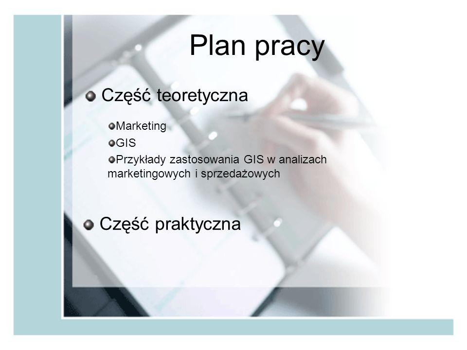 Plan pracy Część teoretyczna Marketing GIS Przykłady zastosowania GIS w analizach marketingowych i sprzedażowych Część praktyczna