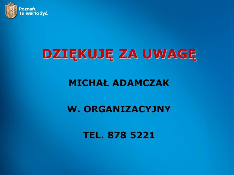 DZIĘKUJĘ ZA UWAGĘ MICHAŁ ADAMCZAK W. ORGANIZACYJNY TEL. 878 5221