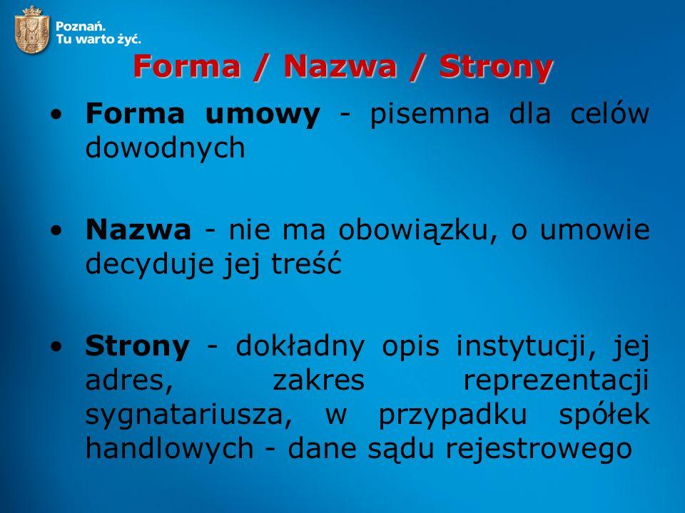 Forma / Nazwa / Strony Forma umowy - pisemna dla celów dowodnych Nazwa - nie ma obowiązku, o umowie decyduje jej treść Strony - dokładny opis instytucji, jej adres, zakres reprezentacji sygnatariusza, w przypadku spółek handlowych - dane sądu rejestrowego